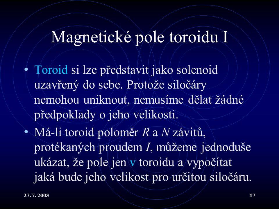 27. 7. 200317 Magnetické pole toroidu I Toroid si lze představit jako solenoid uzavřený do sebe. Protože siločáry nemohou uniknout, nemusíme dělat žád