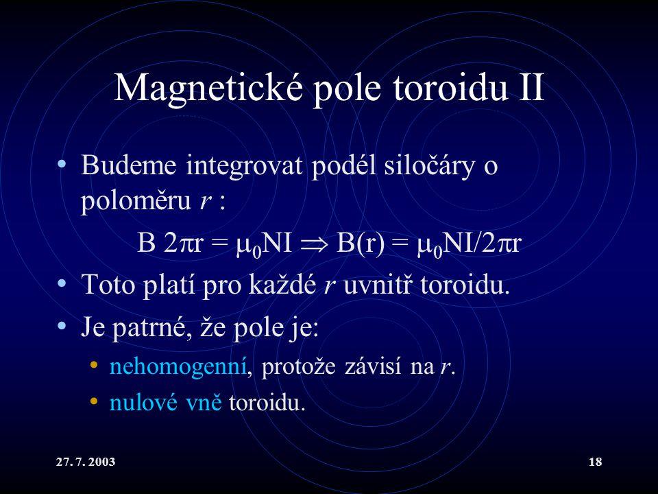 27. 7. 200318 Magnetické pole toroidu II Budeme integrovat podél siločáry o poloměru r : B 2  r =  0 NI  B(r) =  0 NI/2  r Toto platí pro každé r