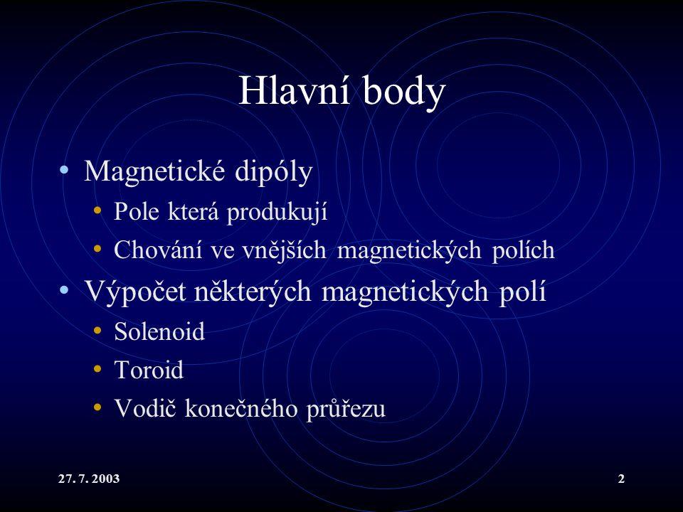 27. 7. 20032 Hlavní body Magnetické dipóly Pole která produkují Chování ve vnějších magnetických polích Výpočet některých magnetických polí Solenoid T