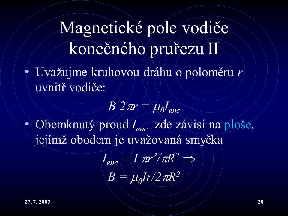 27. 7. 200320 Magnetické pole vodiče konečného pruřezu II Uvažujme kruhovou dráhu o poloměru r uvnitř vodiče: B 2  r =  0 I enc Obemknutý proud I en