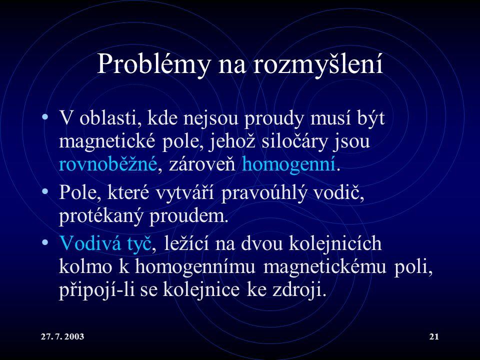 27. 7. 200321 Problémy na rozmyšlení V oblasti, kde nejsou proudy musí být magnetické pole, jehož siločáry jsou rovnoběžné, zároveň homogenní. Pole, k