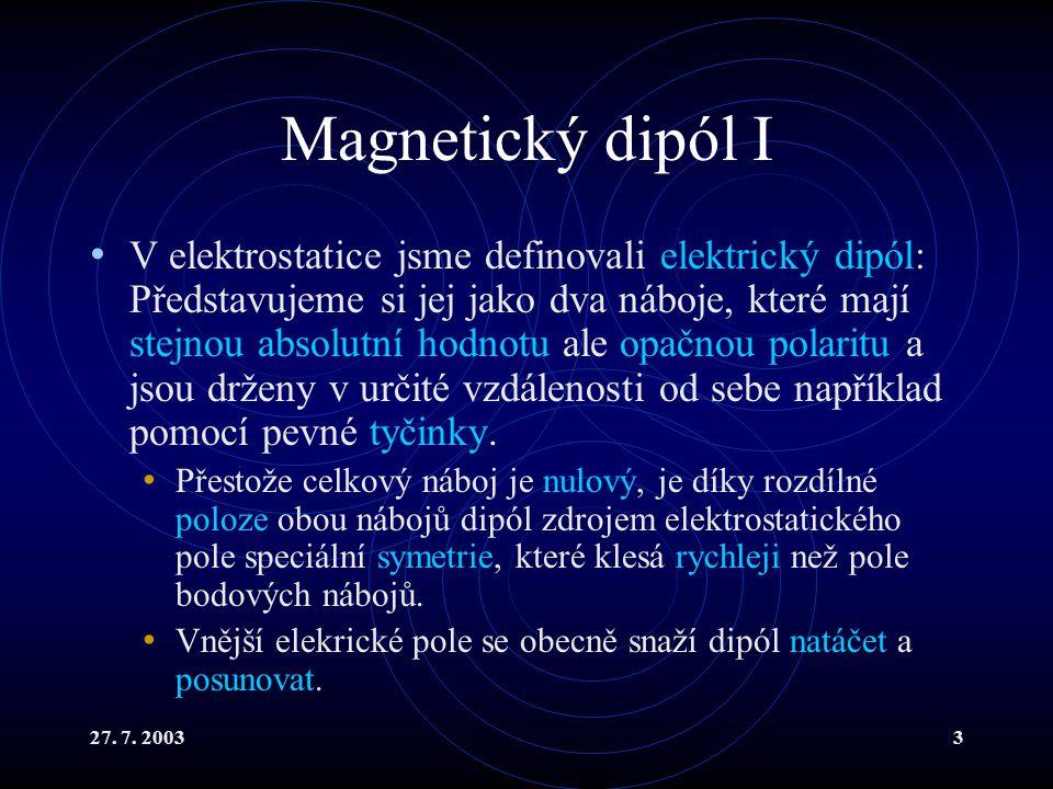 27. 7. 20033 Magnetický dipól I V elektrostatice jsme definovali elektrický dipól: Představujeme si jej jako dva náboje, které mají stejnou absolutní