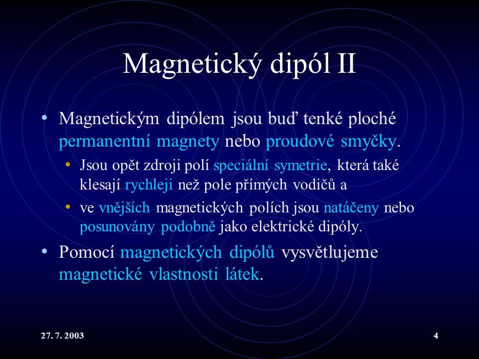 27. 7. 20034 Magnetický dipól II Magnetickým dipólem jsou buď tenké ploché permanentní magnety nebo proudové smyčky. Jsou opět zdroji polí speciální s