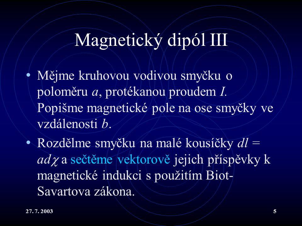 27. 7. 20035 Magnetický dipól III Mějme kruhovou vodivou smyčku o poloměru a, protékanou proudem I. Popišme magnetické pole na ose smyčky ve vzdálenos