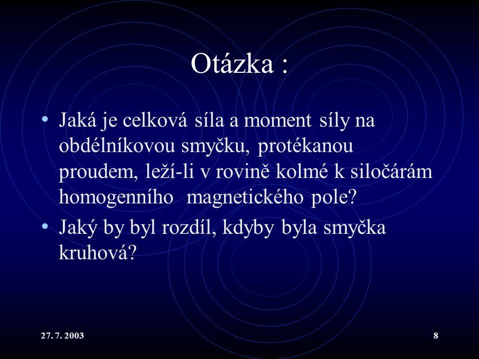 27. 7. 20038 Otázka : Jaká je celková síla a moment síly na obdélníkovou smyčku, protékanou proudem, leží-li v rovině kolmé k siločárám homogenního ma