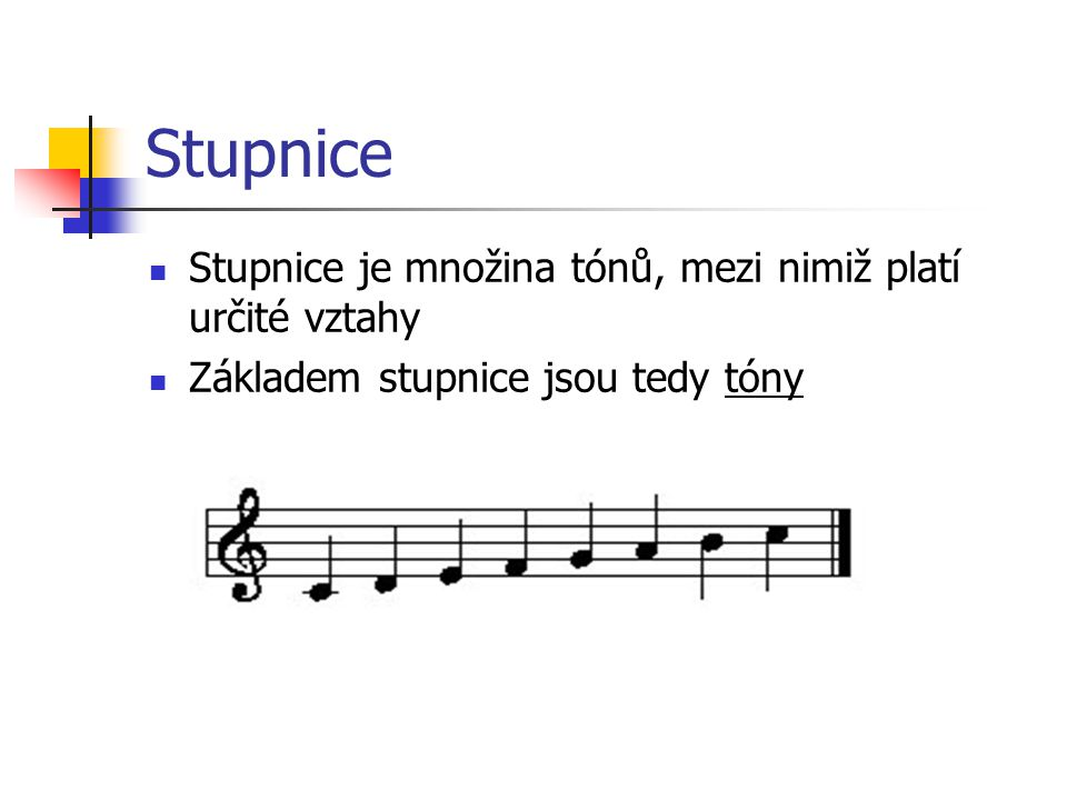 Stupnice Stupnice je množina tónů, mezi nimiž platí určité vztahy Základem stupnice jsou tedy tóny
