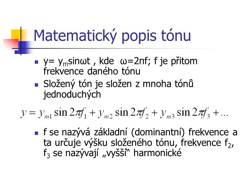 """Matematický popis tónu y= y m sinωt, kde ω=2πf; f je přitom frekvence daného tónu Složený tón je složen z mnoha tónů jednoduchých f se nazývá základní (dominantní) frekvence a ta určuje výšku složeného tónu, frekvence f 2, f 3 se nazývají """"vyšší harmonické"""