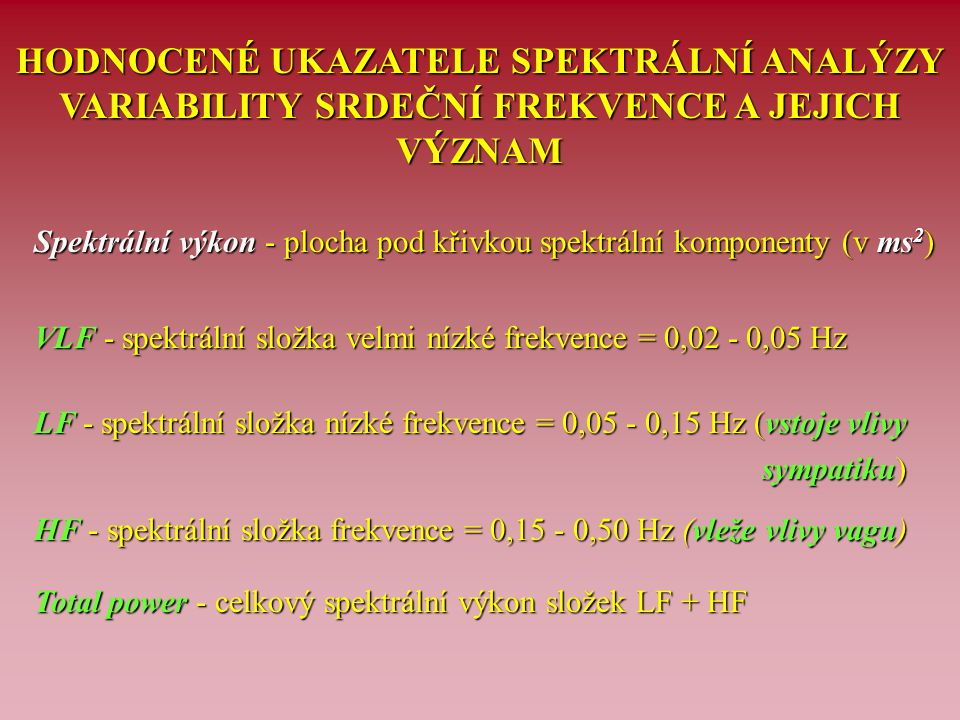 HODNOTY SPEKTRÁLNÍHO VÝKONU UKAZATELŮ VARIABILITY SRDEČNÍ FREKVENCE U DIABETIKŮ S RŮZNOU TÍŽÍ AUTONOMNÍ NEUROPATIE (v ms 2 ) Neurologický Bez postižení Časná autonomní Těžká autonomní nález ANS neuropatie neuropatie Počet osob (n) 6 10 5 Pásmo LF (0,05-0,15) Hz 1082 119** 21*** Pásmo HF (0,15-0,50 Hz) 2164 292** 33*** Celkový spektrální výkon 3246 411** 54*** Legenda: statistické zpracování - neparametrický Mannův-Whitneyův test; ** = p < 0,01, *** = p < 0,001