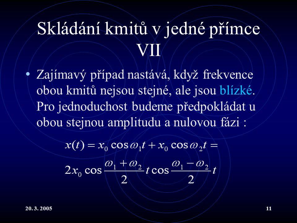 20. 3. 200511 Skládání kmitů v jedné přímce VII Zajímavý případ nastává, když frekvence obou kmitů nejsou stejné, ale jsou blízké. Pro jednoduchost bu