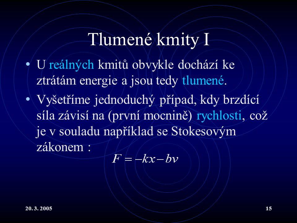 20. 3. 200515 Tlumené kmity I U reálných kmitů obvykle dochází ke ztrátám energie a jsou tedy tlumené. Vyšetříme jednoduchý případ, kdy brzdící síla z