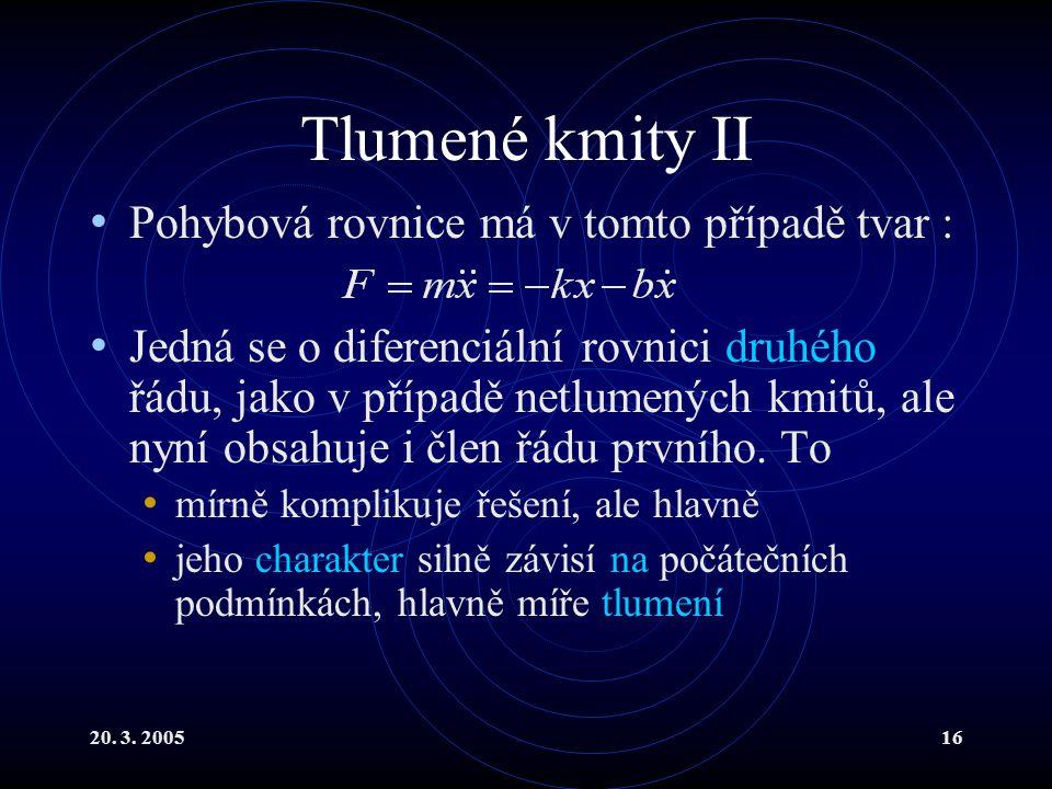 20. 3. 200516 Tlumené kmity II Pohybová rovnice má v tomto případě tvar : Jedná se o diferenciální rovnici druhého řádu, jako v případě netlumených km