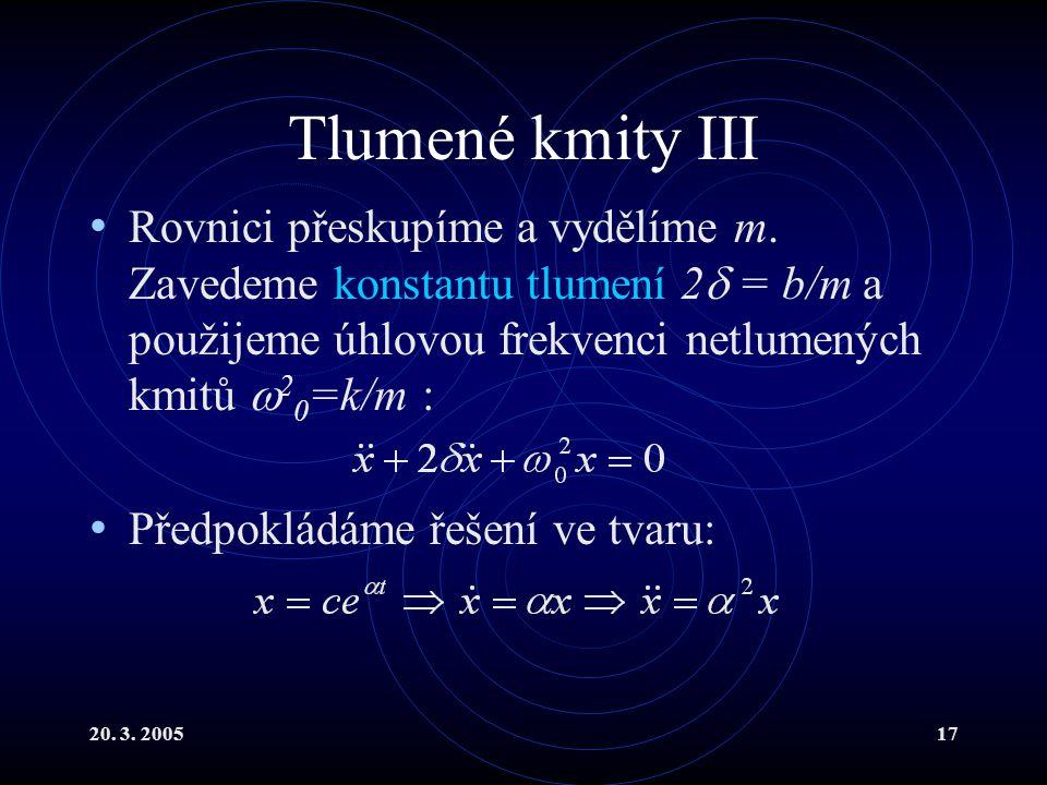 20. 3. 200517 Tlumené kmity III Rovnici přeskupíme a vydělíme m. Zavedeme konstantu tlumení 2  = b/m a použijeme úhlovou frekvenci netlumených kmitů