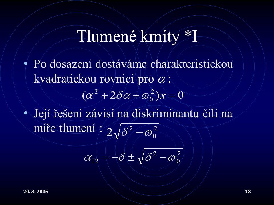 20. 3. 200518 Tlumené kmity *I Po dosazení dostáváme charakteristickou kvadratickou rovnici pro  : Její řešení závisí na diskriminantu čili na míře t