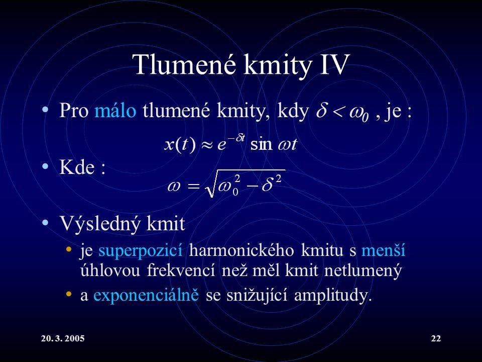 20. 3. 200522 Tlumené kmity IV Pro málo tlumené kmity, kdy    0, je : Kde : Výsledný kmit je superpozicí harmonického kmitu s menší úhlovou frekven