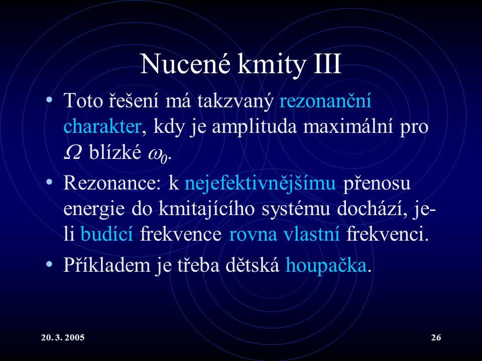 20. 3. 200526 Nucené kmity III Toto řešení má takzvaný rezonanční charakter, kdy je amplituda maximální pro  blízké  0. Rezonance: k nejefektivnější