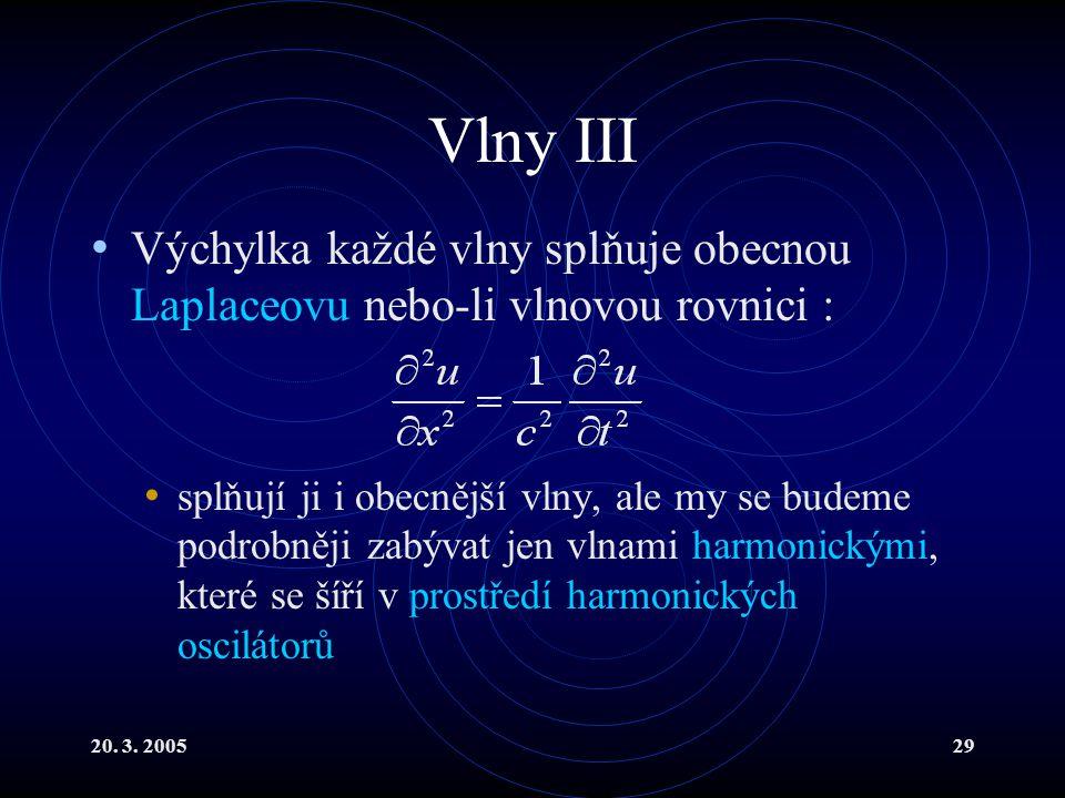 20. 3. 200529 Vlny III Výchylka každé vlny splňuje obecnou Laplaceovu nebo-li vlnovou rovnici : splňují ji i obecnější vlny, ale my se budeme podrobně