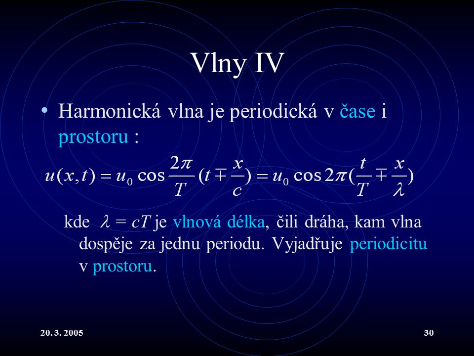 20. 3. 200530 Vlny IV Harmonická vlna je periodická v čase i prostoru : kde = cT je vlnová délka, čili dráha, kam vlna dospěje za jednu periodu. Vyjad