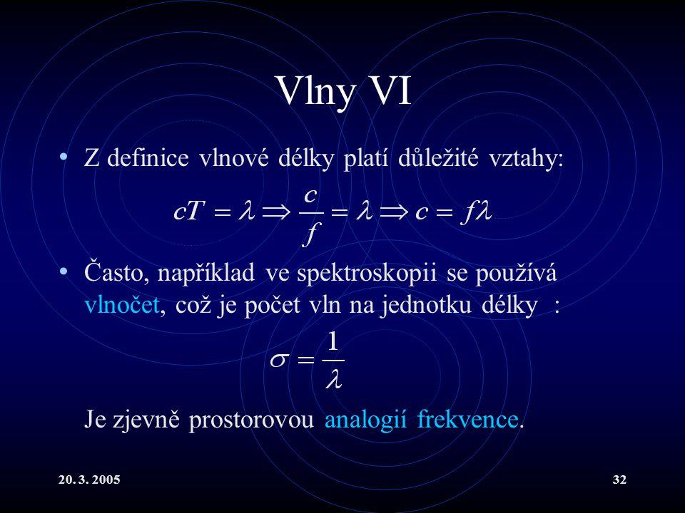 20. 3. 200532 Vlny VI Z definice vlnové délky platí důležité vztahy: Často, například ve spektroskopii se používá vlnočet, což je počet vln na jednotk