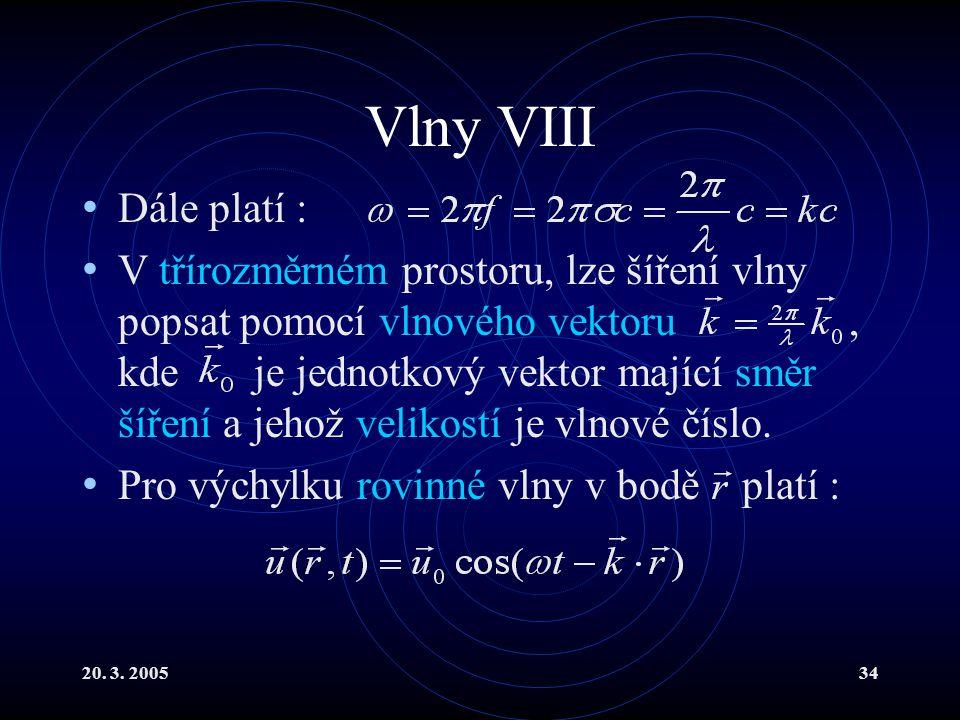 20. 3. 200534 Vlny VIII Dále platí : V třírozměrném prostoru, lze šíření vlny popsat pomocí vlnového vektoru, kde je jednotkový vektor mající směr šíř