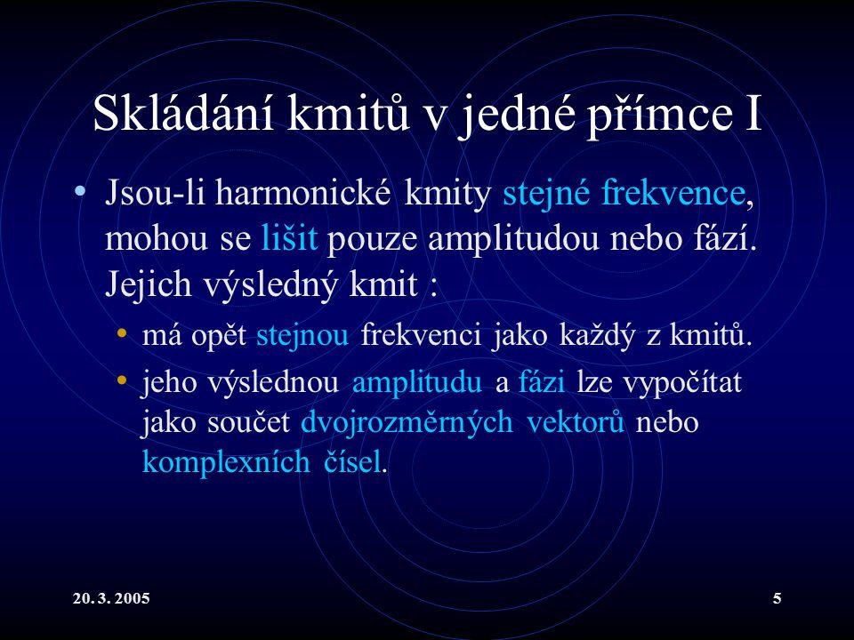 20. 3. 20055 Skládání kmitů v jedné přímce I Jsou-li harmonické kmity stejné frekvence, mohou se lišit pouze amplitudou nebo fází. Jejich výsledný kmi
