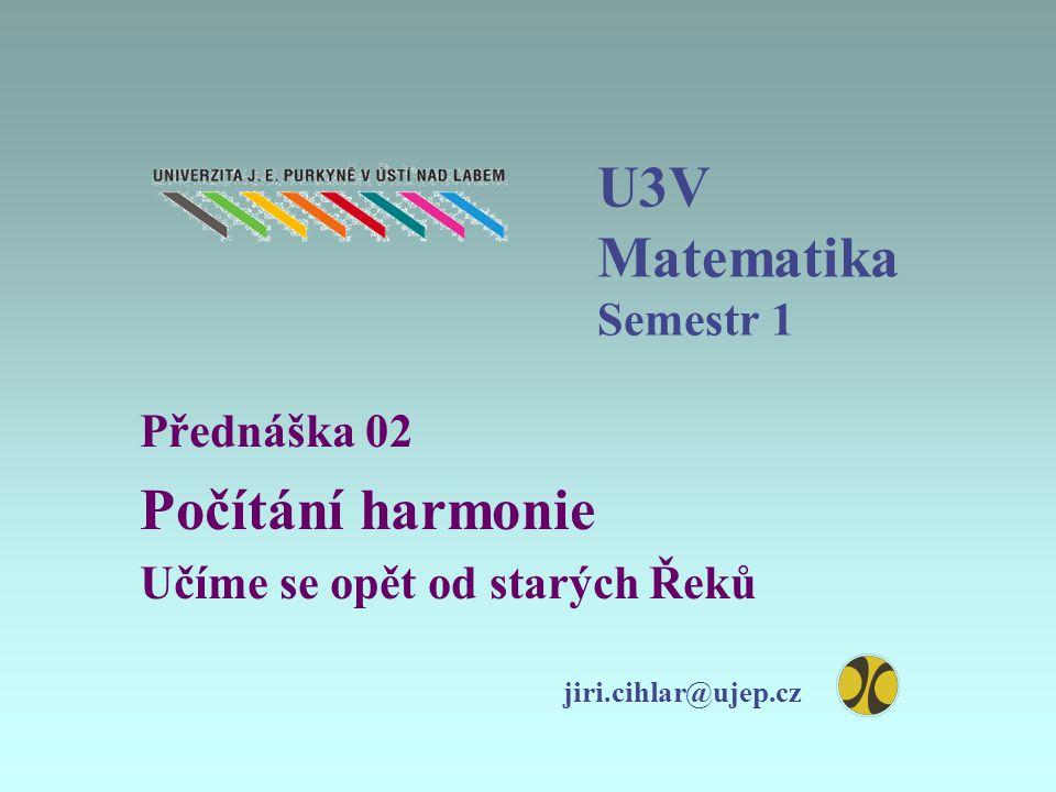 U3V Matematika Semestr 1 Přednáška 02 Počítání harmonie Učíme se opět od starých Řeků jiri.cihlar@ujep.cz