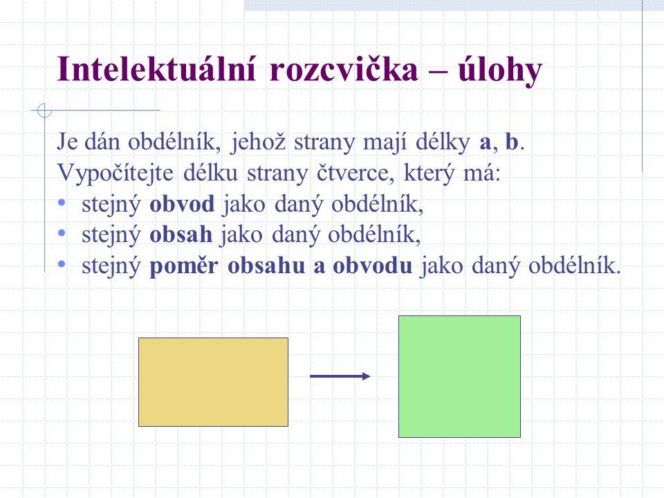 Intelektuální rozcvička – úlohy Je dán obdélník, jehož strany mají délky a, b. Vypočítejte délku strany čtverce, který má: stejný obvod jako daný obdé