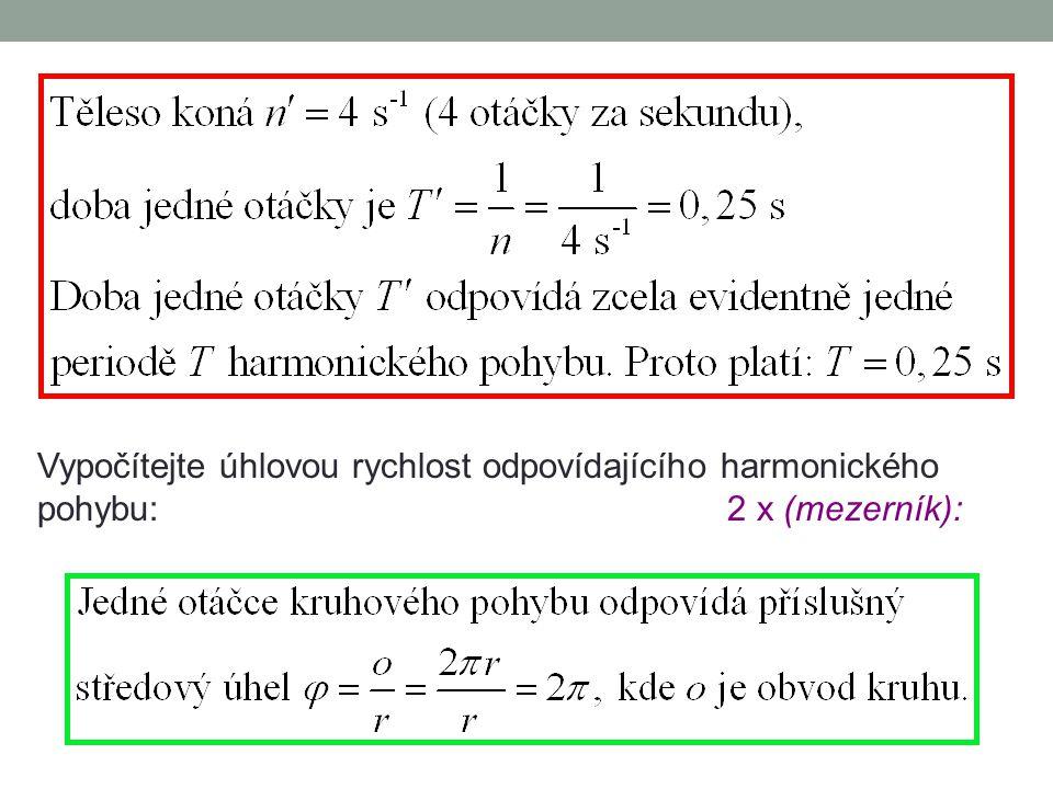 Vypočítejte úhlovou rychlost odpovídajícího harmonického pohybu: 2 x (mezerník):