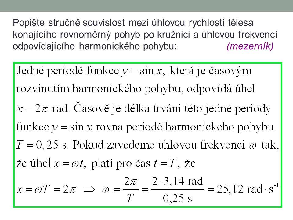 Popište stručně souvislost mezi úhlovou rychlostí tělesa konajícího rovnoměrný pohyb po kružnici a úhlovou frekvencí odpovídajícího harmonického pohybu: (mezerník)