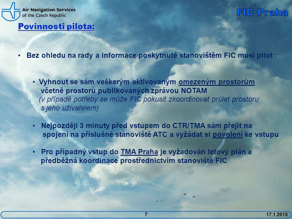 7 Povinnosti pilota: Bez ohledu na rady a informace poskytnuté stanovištěm FIC musí pilot : Vyhnout se sám veškerým aktivovaným omezeným prostorům včetně prostorů publikovaných zprávou NOTAM (v případě potřeby se může FIC pokusit zkoordinovat průlet prostoru s jeho uživatelem) Nejpozději 3 minuty před vstupem do CTR/TMA sám přejít na spojení na příslušné stanoviště ATC a vyžádat si povolení ke vstupu Pro případný vstup do TMA Praha je vyžadován letový plán a předběžná koordinace prostřednictvím stanoviště FIC 17.1.2015
