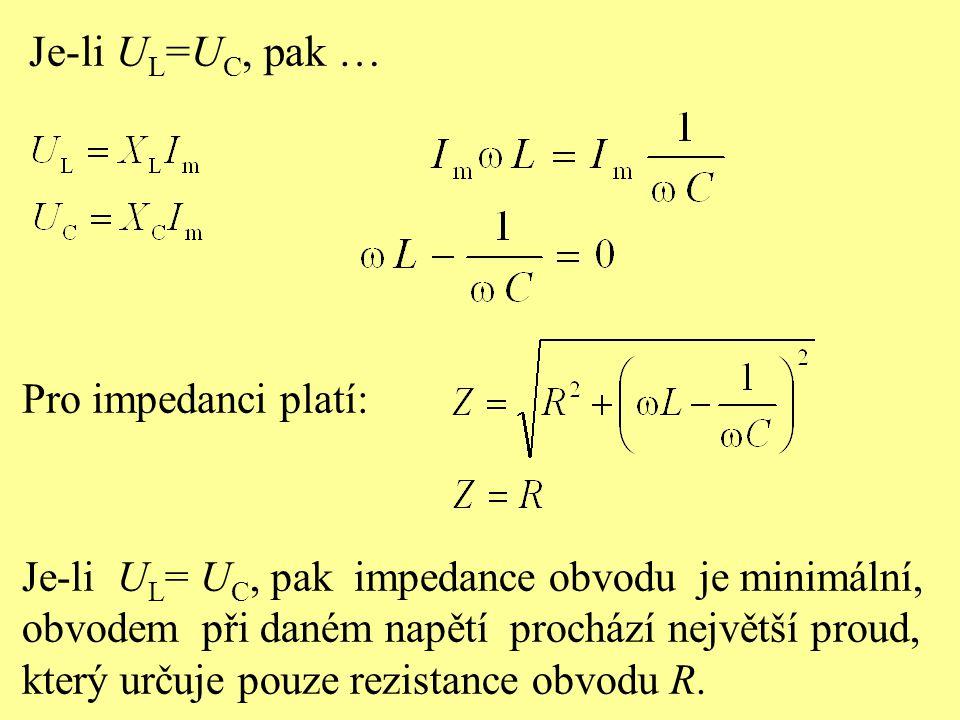 Je-li U L =U C, pak … Pro impedanci platí: Je-li U L = U C, pak impedance obvodu je minimální, obvodem při daném napětí prochází největší proud, který určuje pouze rezistance obvodu R.