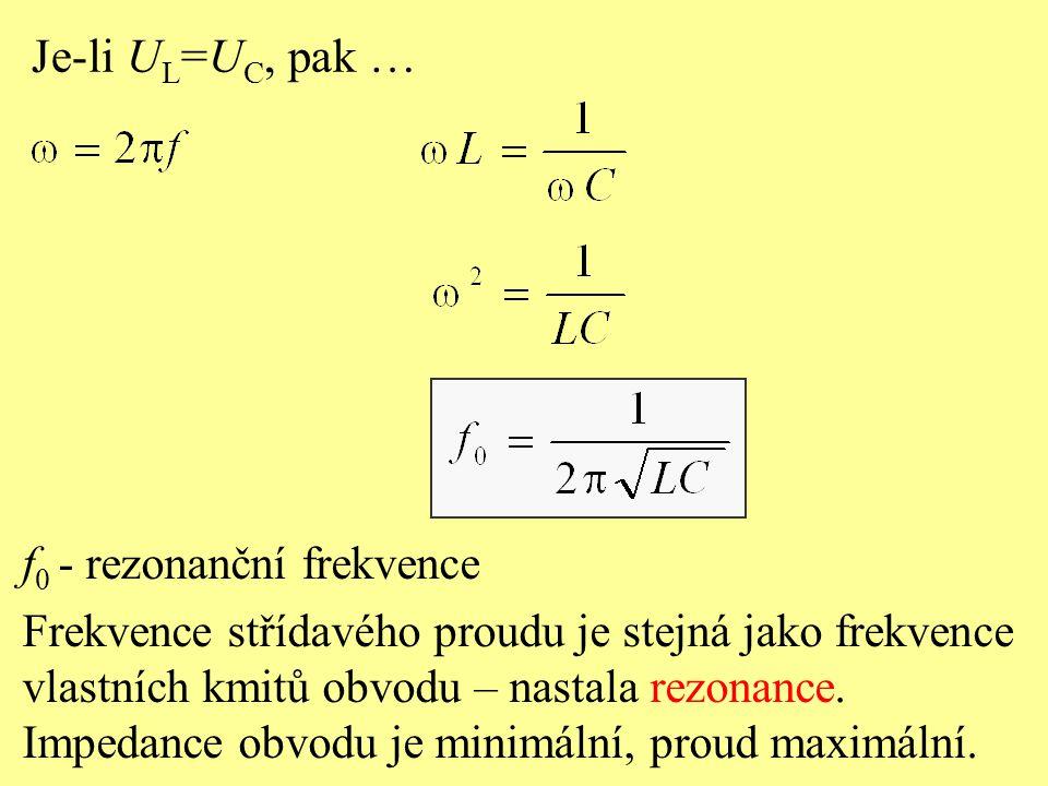 Je-li U L =U C, pak … f 0 - rezonanční frekvence Frekvence střídavého proudu je stejná jako frekvence vlastních kmitů obvodu – nastala rezonance.