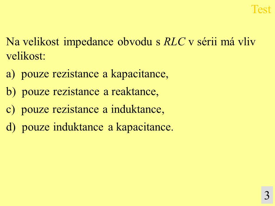 Na velikost impedance obvodu s RLC v sérii má vliv velikost: a) pouze rezistance a kapacitance, b) pouze rezistance a reaktance, c) pouze rezistance a induktance, d) pouze induktance a kapacitance.