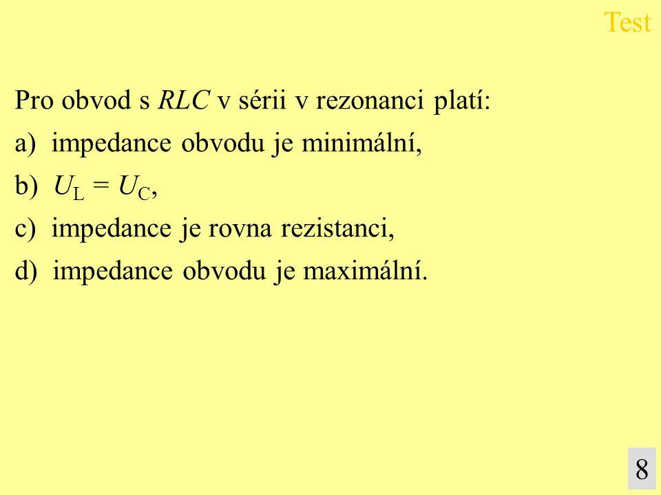 Pro obvod s RLC v sérii v rezonanci platí: a) impedance obvodu je minimální, b) U L = U C, c) impedance je rovna rezistanci, d) impedance obvodu je maximální.
