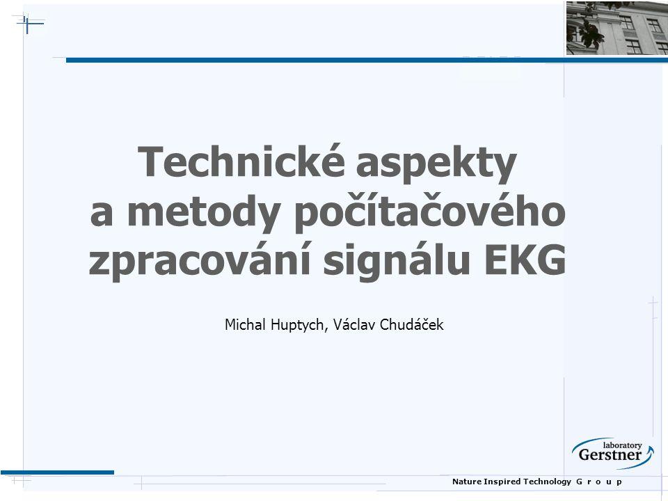 Nature Inspired Technology G r o u p Technické aspekty a metody počítačového zpracování signálu EKG Michal Huptych, Václav Chudáček
