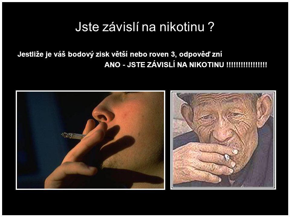 Jste závislí na nikotinu ? Jestliže je váš bodový zisk větší nebo roven 3, odpověď zní ANO - JSTE ZÁVISLÍ NA NIKOTINU !!!!!!!!!!!!!!!!!