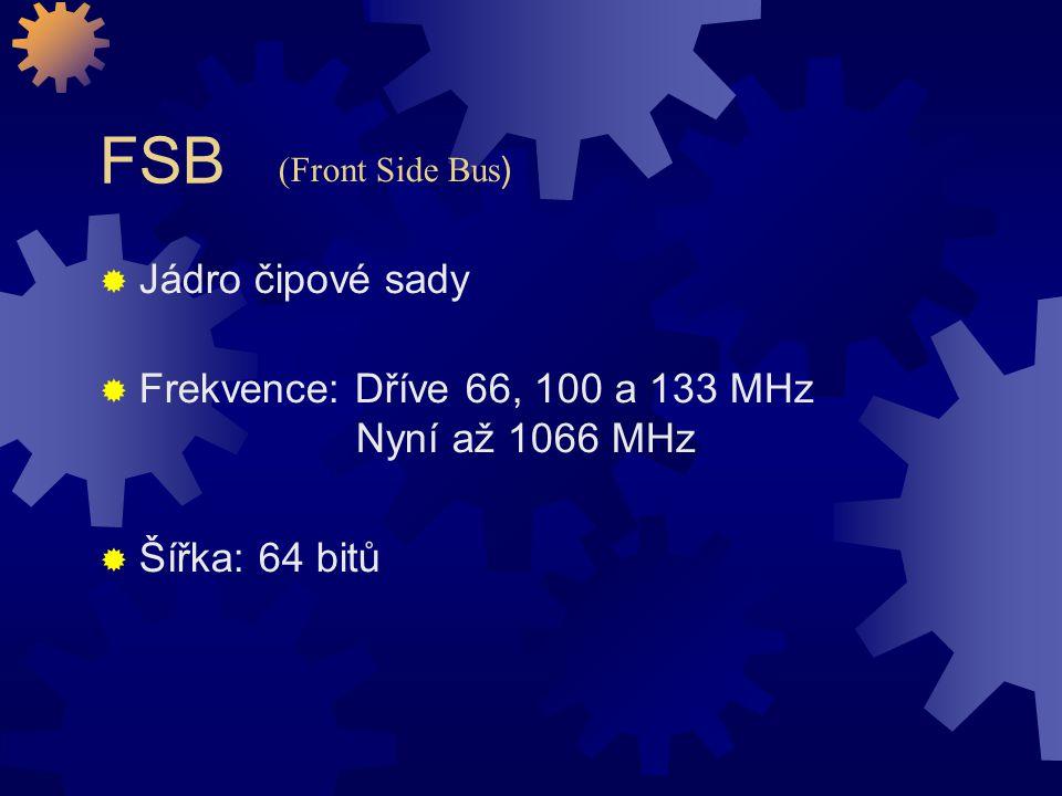FSB  Jádro čipové sady  Frekvence: Dříve 66, 100 a 133 MHz Nyní až 1066 MHz  Šířka: 64 bitů (Front Side Bus )