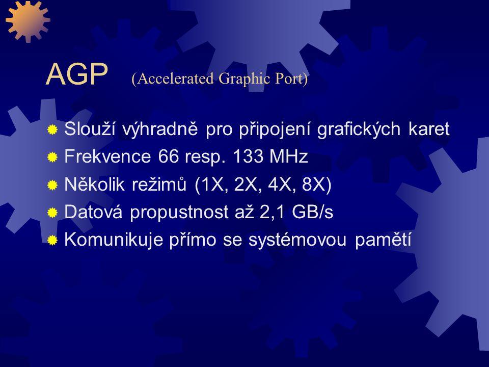 AGP  Slouží výhradně pro připojení grafických karet  Frekvence 66 resp. 133 MHz  Několik režimů (1X, 2X, 4X, 8X)  Datová propustnost až 2,1 GB/s