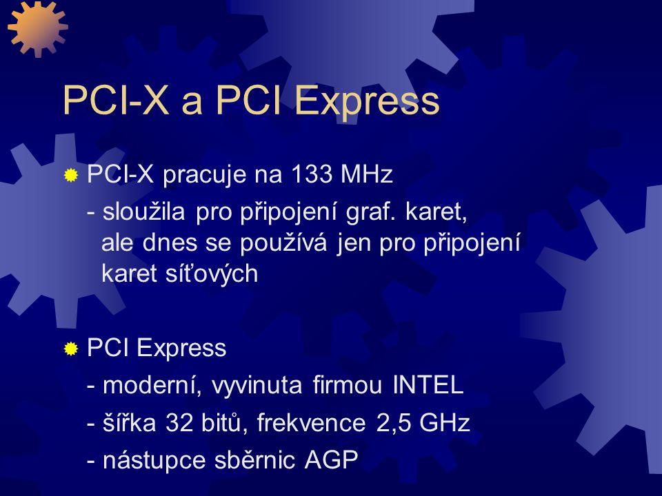 PCI-X a PCI Express  PCI-X pracuje na 133 MHz - sloužila pro připojení graf. karet, ale dnes se používá jen pro připojení karet síťových  PCI Expres