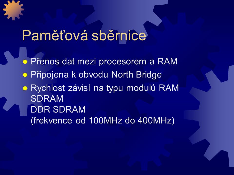 Paměťová sběrnice  Přenos dat mezi procesorem a RAM  Připojena k obvodu North Bridge  Rychlost závisí na typu modulů RAM SDRAM DDR SDRAM (frekvence