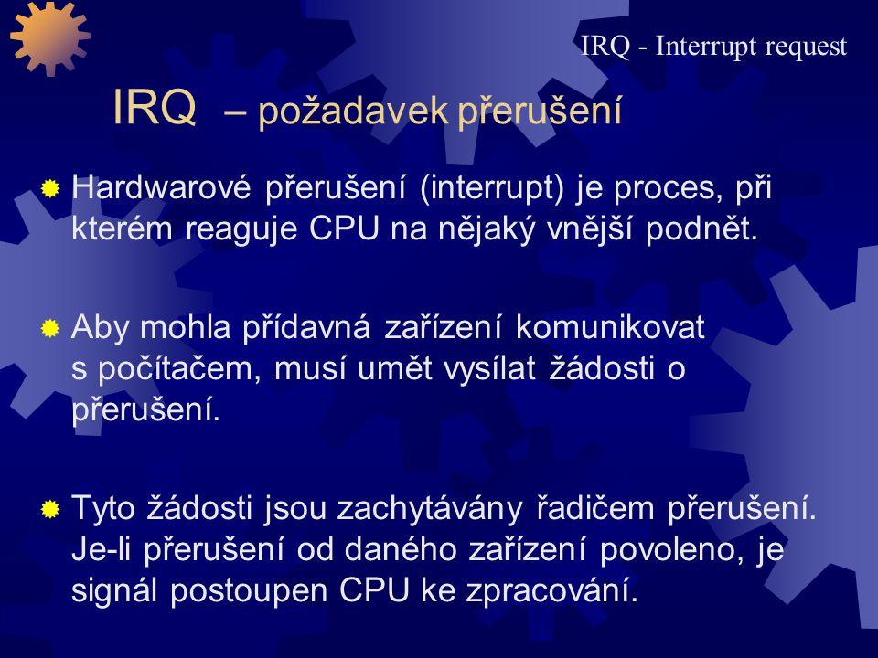 IRQ – požadavek přerušení  Hardwarové přerušení (interrupt) je proces, při kterém reaguje CPU na nějaký vnější podnět.  Aby mohla přídavná zařízení