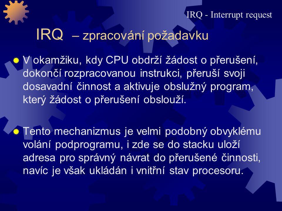IRQ – zpracování požadavku  V okamžiku, kdy CPU obdrží žádost o přerušení, dokončí rozpracovanou instrukci, přeruší svoji dosavadní činnost a aktivuj