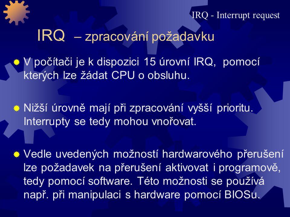 IRQ – zpracování požadavku  V počítači je k dispozici 15 úrovní IRQ, pomocí kterých lze žádat CPU o obsluhu.  Nižší úrovně mají při zpracování vyšší
