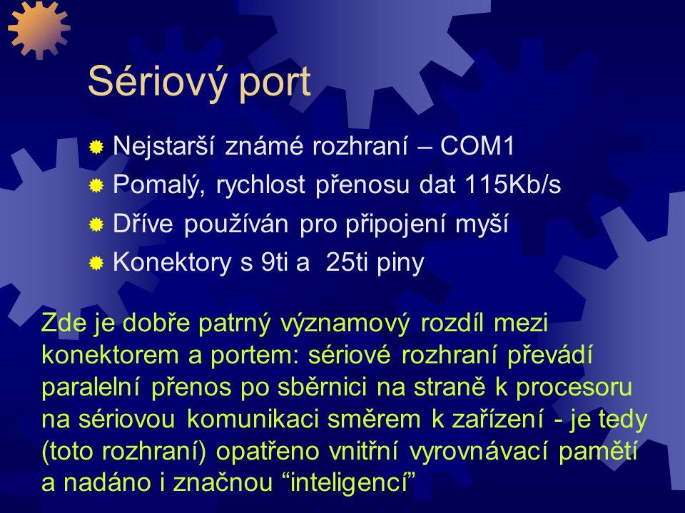Paralelní port  Vyvinut firmou Centronics  Připojení tiskáren  Rychlejší než sériové rozhraní  Náročnější na HW i SW  Konektor se 36ti piny  Může pracovat v několika módech nejpoužívanější EPP – 2 MB/s