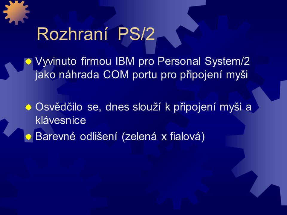 Rozhraní PS/2  Vyvinuto firmou IBM pro Personal System/2 jako náhrada COM portu pro připojení myši  Osvědčilo se, dnes slouží k připojení myši a klá