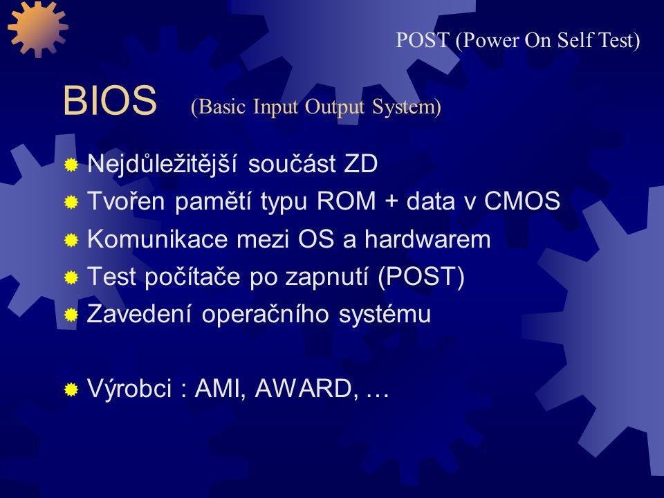 BIOS  Nejdůležitější součást ZD  Tvořen pamětí typu ROM + data v CMOS  Komunikace mezi OS a hardwarem  Test počítače po zapnutí (POST)  Zavedení