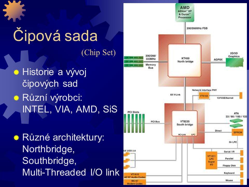 Čipová sada  Historie a vývoj čipových sad  Různí výrobci: INTEL, VIA, AMD, SiS  Různé architektury: Northbridge, Southbridge, Multi-Threaded I/O l