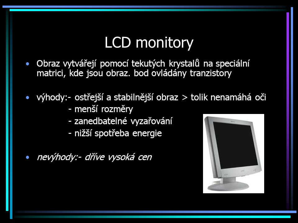 LCD monitory Obraz vytvářejí pomocí tekutých krystalů na speciální matrici, kde jsou obraz. bod ovládány tranzistory výhody:- ostřejší a stabilnější o