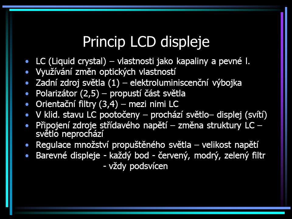 Princip LCD displeje LC (Liquid crystal) – vlastnosti jako kapaliny a pevné l. Využívání změn optických vlastností Zadní zdroj světla (1) – elektrolum