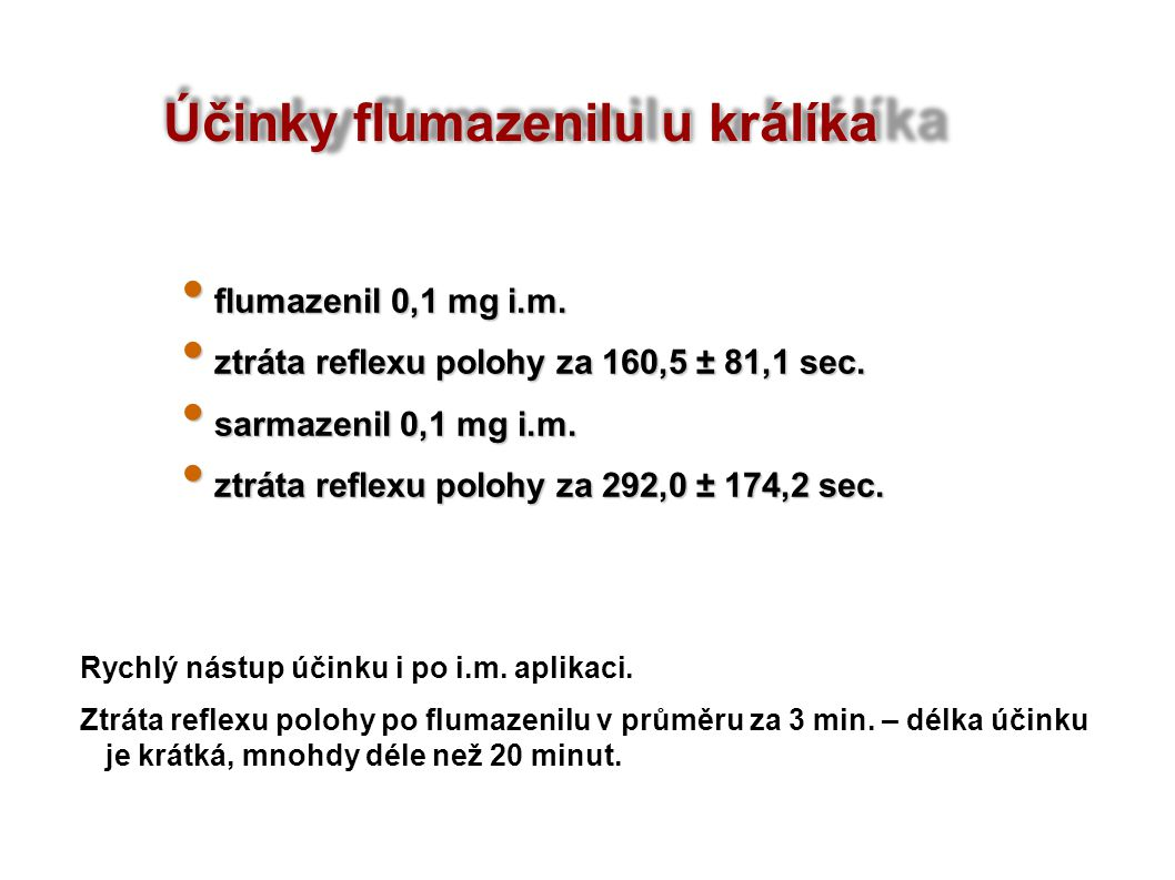 Účinky flumazenilu u králíka flumazenil 0,1 mg i.m. flumazenil 0,1 mg i.m. ztráta reflexu polohy za 160,5 ± 81,1 sec. ztráta reflexu polohy za 160,5 ±