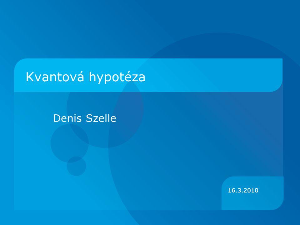 16.3.2010 Kvantová hypotéza Denis Szelle